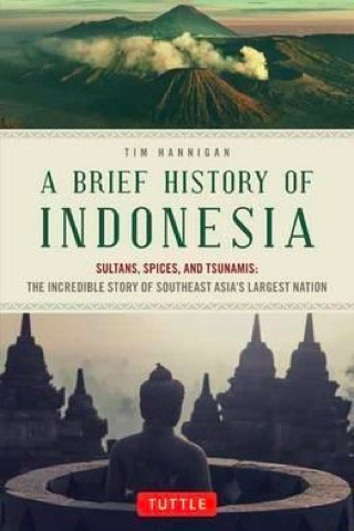 A Brief History of Indonesia. Sultans, spices and tsunamis: The Incredible Story of Southeast Asia's Largest Nation